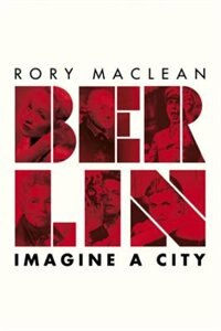 Book Berlin: Imagine A City by Rory Maclean