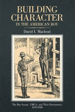 Book Building Character In The American Boy: The Boy Scouts, YMCA, and Their Forerunners, 1870-1920 by David Macleod