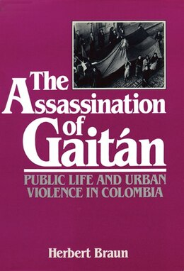 Book The Assassination Of Gaitán: Public Life And Urban Violence In Colombia by Herbert Braun