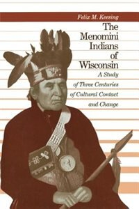 Book The Menomini Indians Of Wisconsin: A Study Of Three Centuries Of Cultural Contact And Change by Felix M. Keesing
