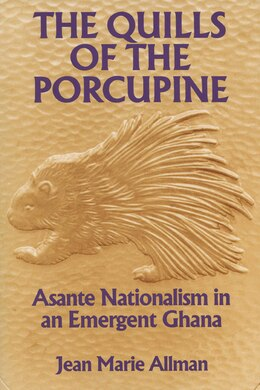 Book The Quills of the Porcupine: Asante Nationalism In An Emergent Ghana by Jean Marie Allman