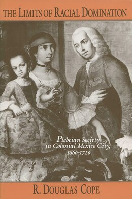 Book The Limits Of Racial Domination: Plebeian Society In Colonial Mexico City, 1660?1720 by R. Douglas Cope