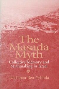 Masada Myth: Collective Memory and Mythmaking In Israel