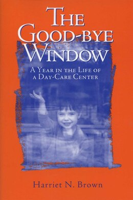 Book The Good-bye Window: A Year in the Life of a Day-Care Center by Harriet Brown
