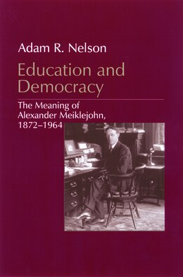 Book Education and Democracy: The Meaning Of Alexander Meiklejohn, 1872?1964 by Adam R. Nelson