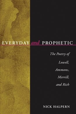 Book Everyday And Prophetic: Poetry Of Lowell, Ammons, Merrill, And Rich by Nick Halpern