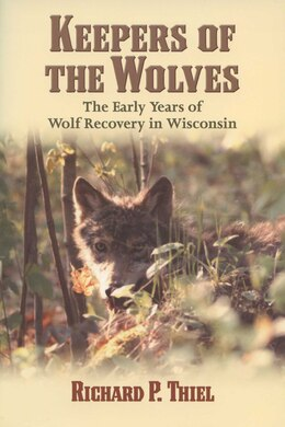 Book Keepers Of The Wolves: The Early Years of Wolf Recovery in Wisconsin by Richard P. Thiel