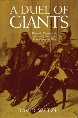 Book A Duel of Giants: Bismarck, Napoleon III, and the Origins of the Franco-Prussian War by David Wetzel