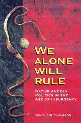 Book We Alone Will Rule: Native Andean Politics in the Age of Insurgency by Sinclair Thomson