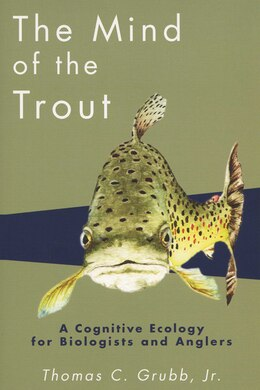 Book The Mind Of The Trout: A Cognitive Ecology For Biologists And Anglers by Thomas C. Grubb