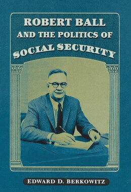 Book Robert Ball And The Politics Of Social Security by Edward D. Berkowitz