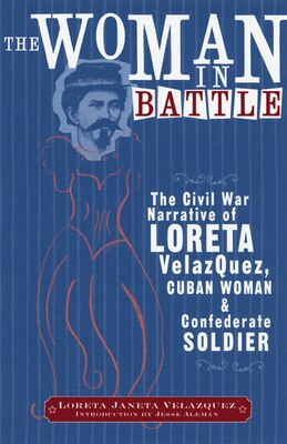 Book The Woman in Battle: The Civil War Narrative of Loreta Janeta Velazquez, Cuban Woman and… by Loreta Janeta Velazquez