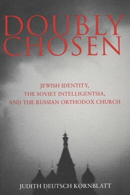 Book Doubly Chosen: Jewish Identity, the Soviet Intelligentsia, and the Russian Orthodox Church by Judith Deutsch Kornblatt