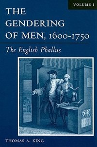 Book The Gendering Of Men, 1600?1750: The English Phallus by Thomas A. King