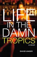 Book Life In The Damn Tropics: A Novel by David Unger