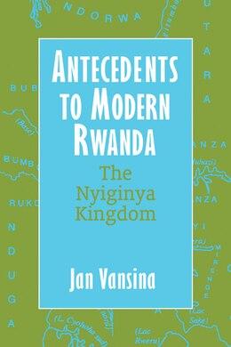 Book Antecedents To Modern Rwanda: The Nyiginya Kingdom by Jan Vansina