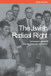 The Jewish Radical Right: Revisionist Zionism and Its Ideological Legacy