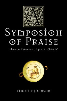 Book A Symposion of Praise: Horace Returns to Lyric in Odes IV by Timothy Johnson