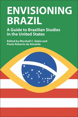 Book Envisioning Brazil: A Guide to Brazilian Studies in the United States by Marshall C. Eakin