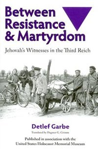 Book Between Resistance and Martyrdom: Jehovah's Witnesses In The Third Reich by Detlef Garbe