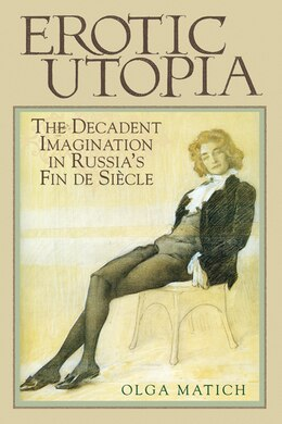 Book Erotic Utopia: The Decadent Imagination In Russia's Fin De Siecle by Olga Matich