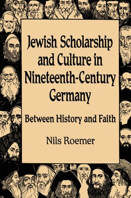 Book Jewish Scholarship And Culture In Nineteenth-century Germany: Between History and Faith by Nils Roemer