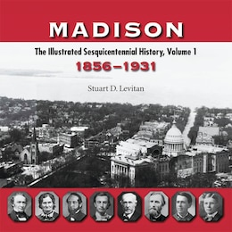 Book Madison: The Illustrated Sesquicentennial History, Volume 1, 1856?1931 by Stuart D. Levitan