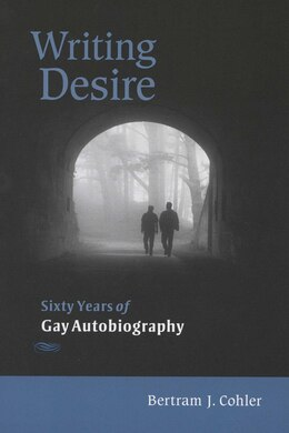 Book Writing Desire: Sixty Years of Gay Autobiography by Bertram Cohler