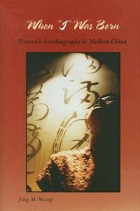 Book When ?i? Was Born: Women?s Autobiography In Modern China by Jing M. Wang