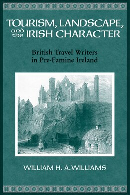 Book Tourism, Landscape, and the Irish Character: British Travel Writers in Pre-Famine Ireland by William Williams