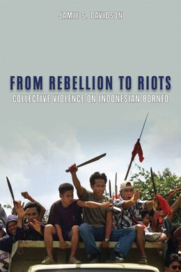 Book From Rebellion to Riots: Collective Violence on Indonesian Borneo by Jamie S. Davidson
