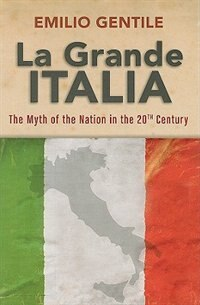 Book La Grande Italia: The Rise and Fall of the Myth of the Nation in the Twentieth Century by Emilio Gentile