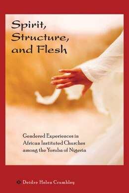 Book Spirit, Structure, and Flesh: Gender and Power in Yoruba African Instituted Churches by Deidre Helen Crumbley
