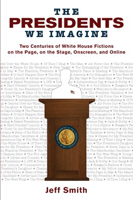 Book The Presidents We Imagine: Two Centuries of White House Fictions on the Page, on the Stage… by Jeff Smith