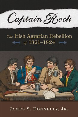 Book Captain Rock: The Irish Agrarian Rebellion Of 1821?1824 by James S. Donnelly, Jr