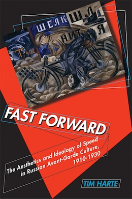 Book Fast Forward: The Aesthetics And Ideology Of Speed In Russian Avant-garde Culture, 1910?1930 by Tim Harte