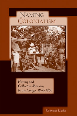 Book Naming Colonialism: History And Collective Memory In The Congo, 1870?1960 by Osumaka Likaka