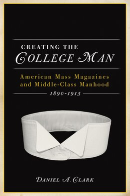 Book Creating the College Man: American Mass Magazines And Middle-class Manhood, 1890?1915 by Daniel A. Clark