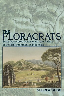 Book The Floracrats: State-Sponsored Science and the Failure of the Enlightenment in Indonesia by Andrew Goss