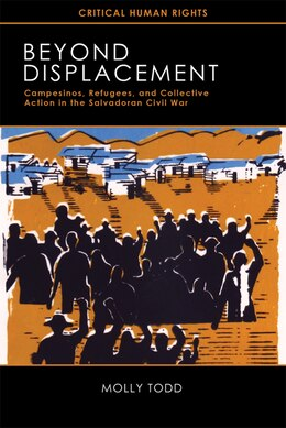 Book Beyond Displacement: Campesinos, Refugees, and Collective Action in the Salvadoran Civil War by Molly Todd