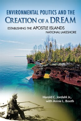 Book Environmental Politics and the Creation of a Dream: Establishing the Apostle Islands National… by Harold C. Jordahl
