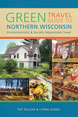 Book Green Travel Guide to Northern Wisconsin: Environmentally and Socially Responsible Travel by Pat Dillon