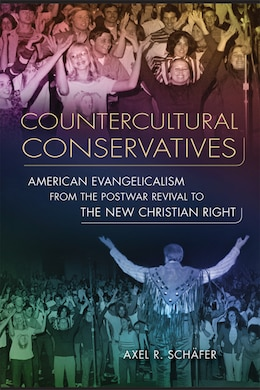Book Countercultural Conservatives: American Evangelicalism from the Postwar Revival to the New… by Axel R. Schäfer