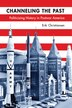 Channeling The Past: Politicizing History In Postwar America by Erik Christiansen