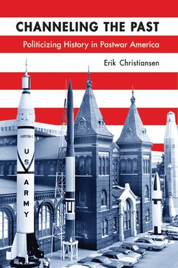 Book Channeling The Past: Politicizing History In Postwar America by Erik Christiansen