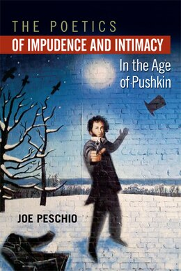 Book The Poetics Of Impudence And Intimacy In The Age Of Pushkin by Joe Peschio