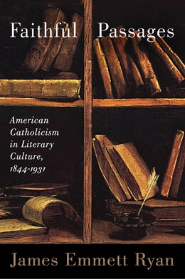 Book Faithful Passages: American Catholicism In Literary Culture, 1844?1931 by James Emmett Ryan