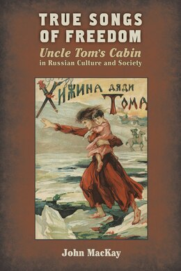 Book True Songs Of Freedom: Uncle Tom?s Cabin In Russian Culture And Society by John Mackay