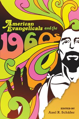 Book American Evangelicals And The 1960s by Axel R. Schäfer