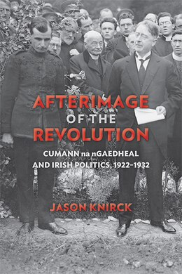 Book Afterimage of the Revolution: Cumann Na Ngaedheal And Irish Politics, 1922?1932 by Jason Knirck